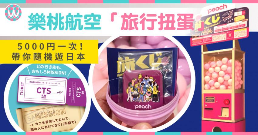 【樂桃航空】「旅行扭蛋」5000円扭一次!打開到底有甚麼?